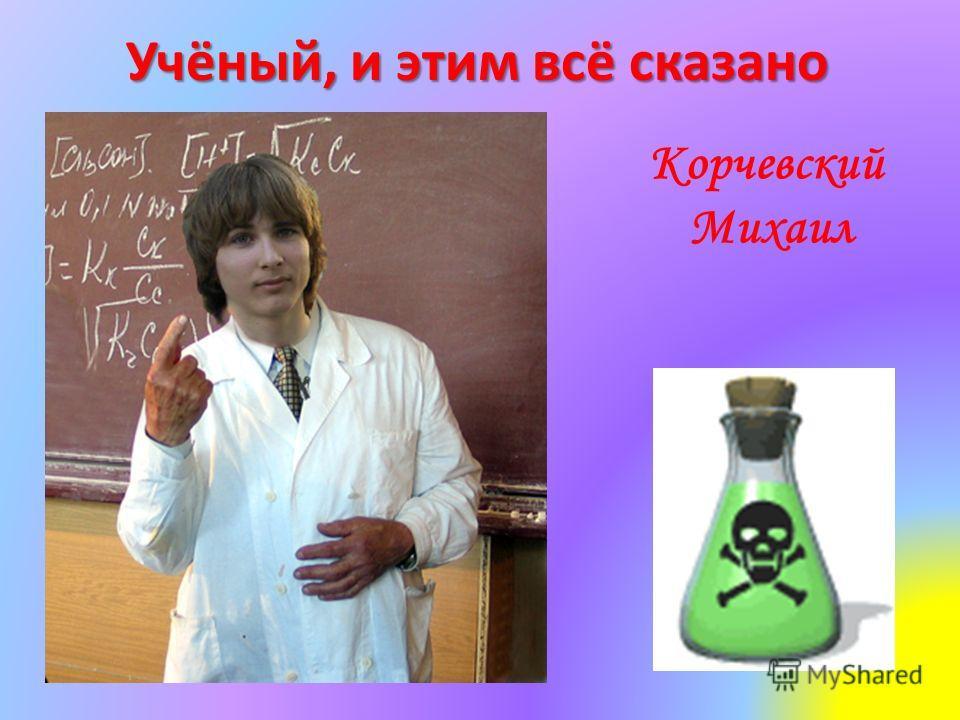 Учёный, и этим всё сказано Корчевский Михаил