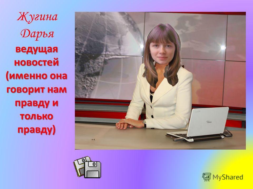 Жугина Дарья ведущая новостей (именно она говорит нам правду и только правду)