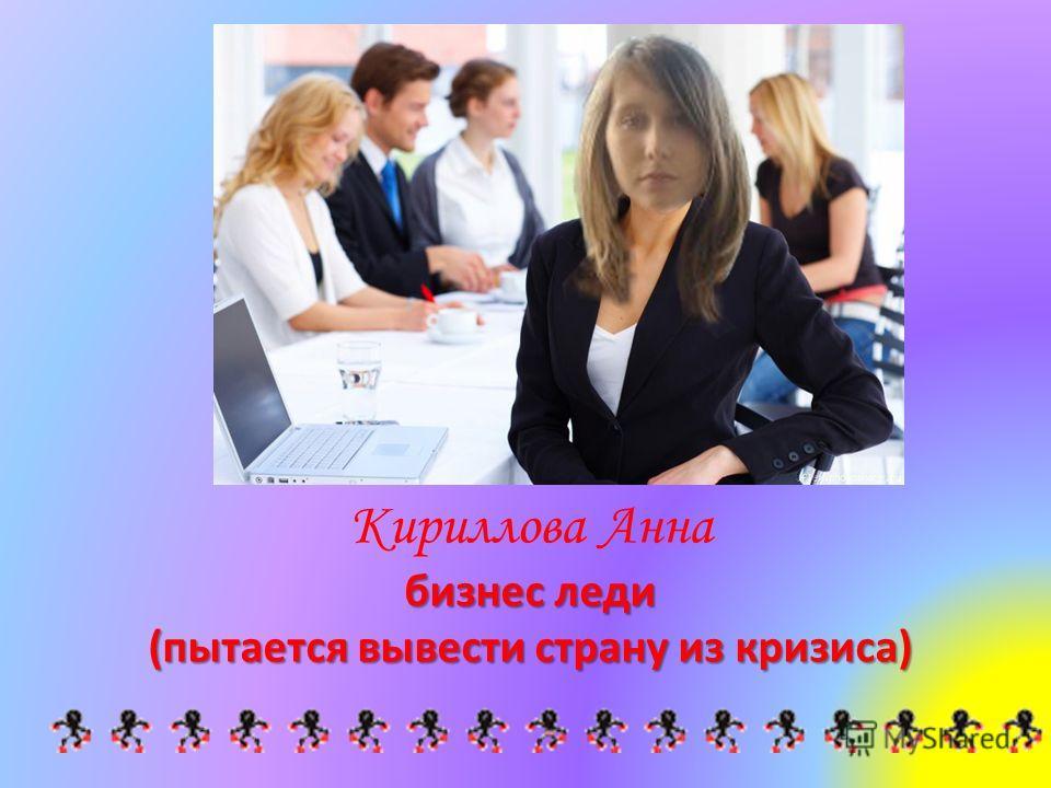 Кириллова Анна бизнес леди (пытается вывести страну из кризиса)