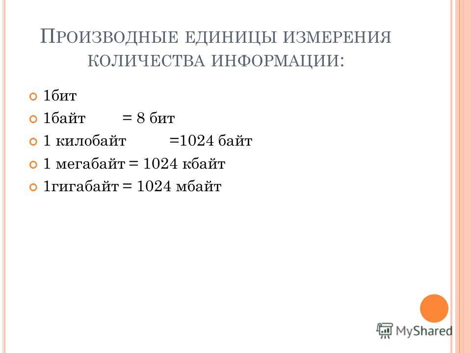 П РОИЗВОДНЫЕ ЕДИНИЦЫ ИЗМЕРЕНИЯ КОЛИЧЕСТВА ИНФОРМАЦИИ : 1бит 1байт= 8 бит 1 килобайт=1024 байт 1 мегабайт = 1024 кбайт 1гигабайт = 1024 мбайт