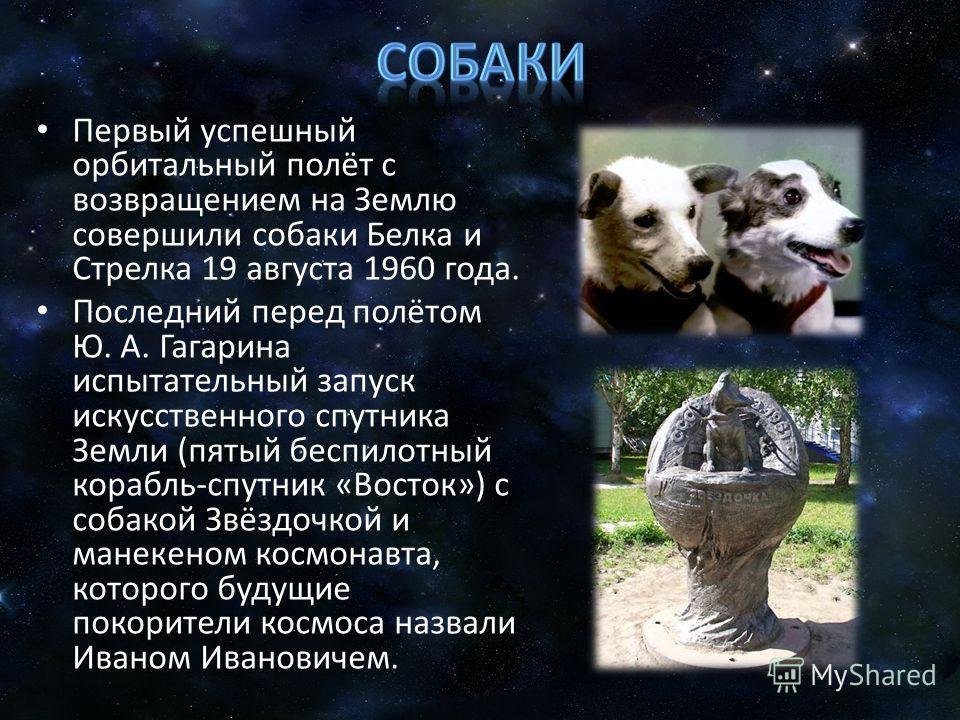 Первый успешный орбитальный полёт с возвращением на Землю совершили собаки Белка и Стрелка 19 августа 1960 года. Последний перед полётом Ю. А. Гагарина испытательный запуск искусственного спутника Земли (пятый беспилотный корабль-спутник «Восток») с
