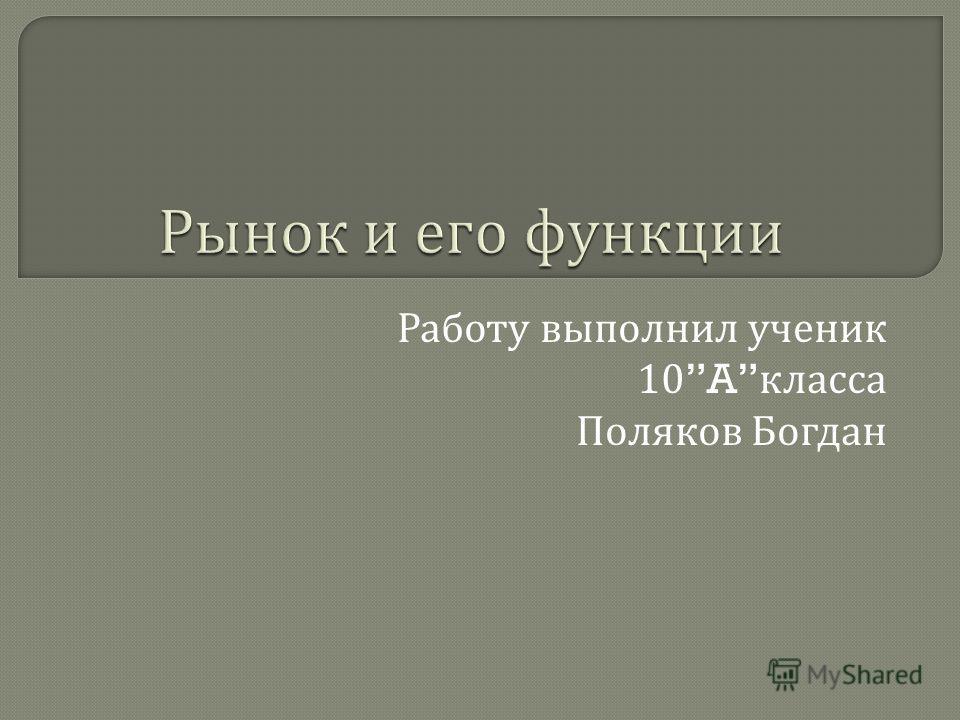 Работу выполнил ученик 10A класса Поляков Богдан