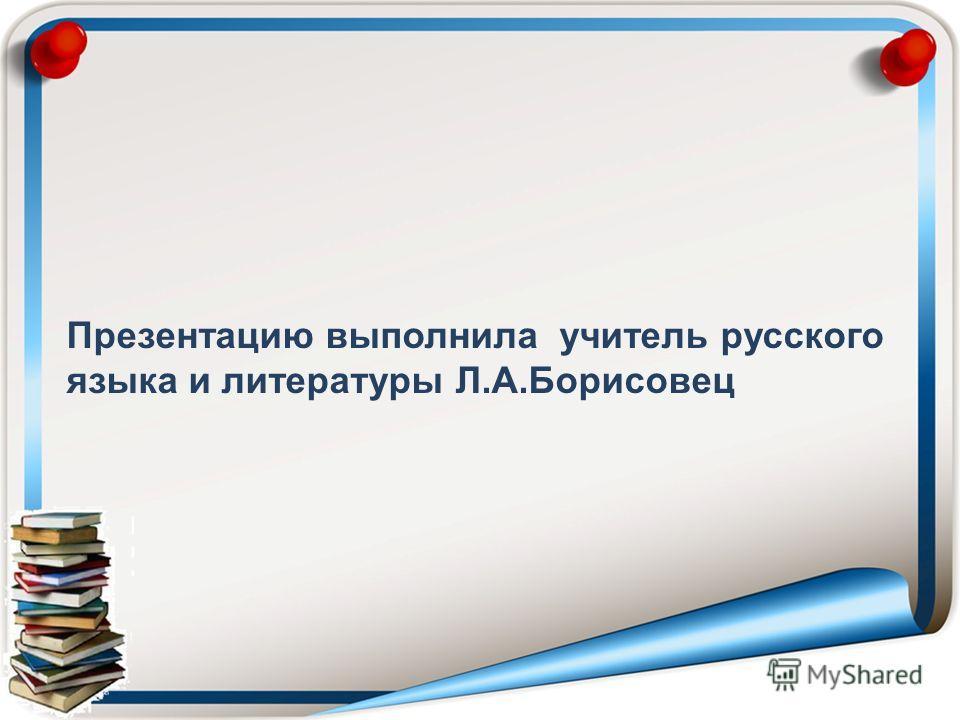 Презентацию выполнила учитель русского языка и литературы Л.А.Борисовец