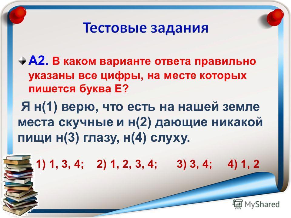 А2. В каком варианте ответа правильно указаны все цифры, на месте которых пишется буква Е? Я н(1) верю, что есть на нашей земле места скучные и н(2) дающие никакой пищи н(3) глазу, н(4) слуху. 1) 1, 3, 4; 2) 1, 2, 3, 4; 3) 3, 4; 4) 1, 2
