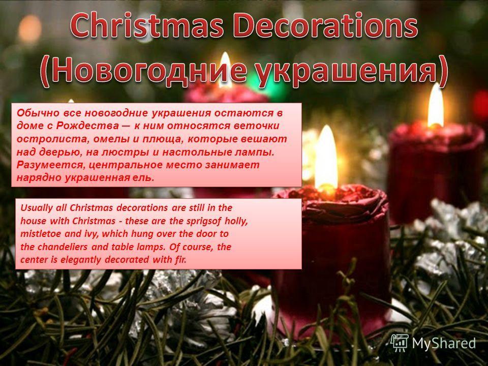 Обычно все новогодние украшения остаются в доме с Рождества к ним относятся веточки остролиста, омелы и плюща, которые вешают над дверью, на люстры и настольные лампы. Разумеется, центральное место занимает нарядно украшенная ель. Usually all Christm