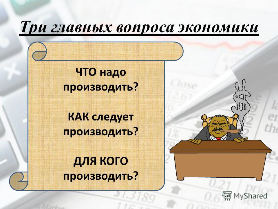 Три главных вопроса экономики ЧТО надо производить? КАК следует производить? ДЛЯ КОГО производить?