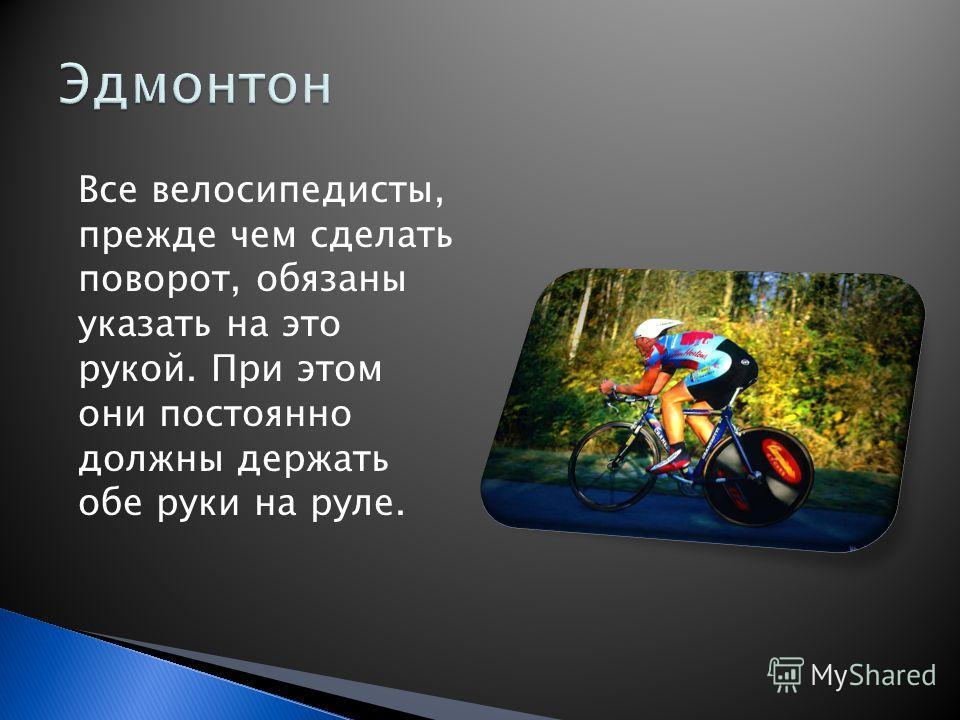 Все велосипедисты, прежде чем сделать поворот, обязаны указать на это рукой. При этом они постоянно должны держать обе руки на руле.