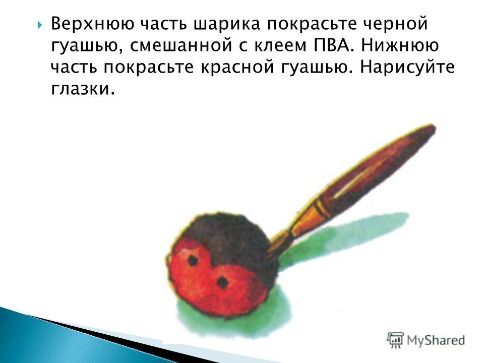 Верхнюю часть шарика покрасьте черной гуашью, смешанной с клеем ПВА. Нижнюю часть покрасьте красной гуашью. Нарисуйте глазки.