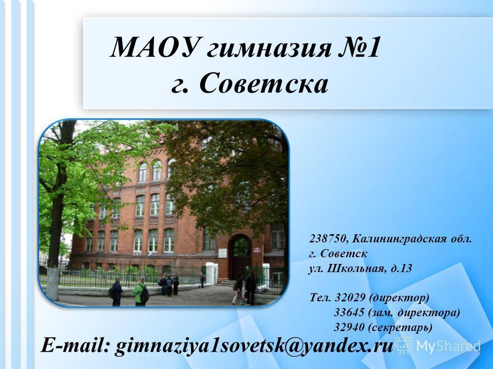 МАОУ гимназия 1 г. Советска E-mail: gimnaziya1sovetsk@yandex.ru 238750, Калининградская обл. г. Советск ул. Школьная, д.13 Тел. 32029 (директор) 33645 (зам. директора) 32940 (секретарь)