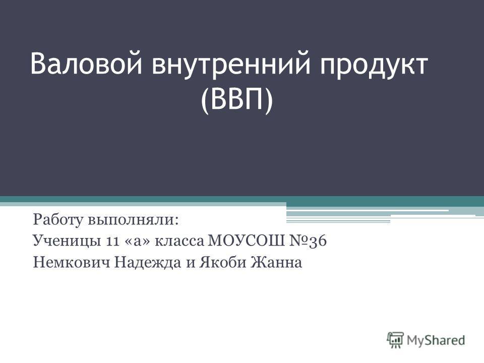 Валовой внутренний продукт (ВВП) Работу выполняли: Ученицы 11 «а» класса МОУСОШ 36 Немкович Надежда и Якоби Жанна