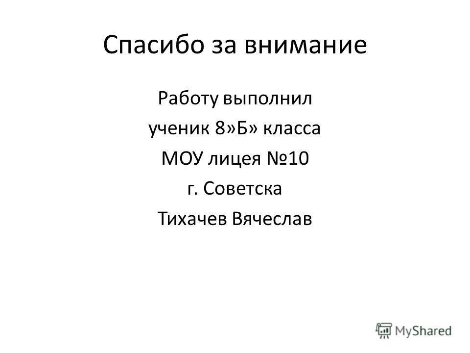 Спасибо за внимание Работу выполнил ученик 8»Б» класса МОУ лицея 10 г. Советска Тихачев Вячеслав
