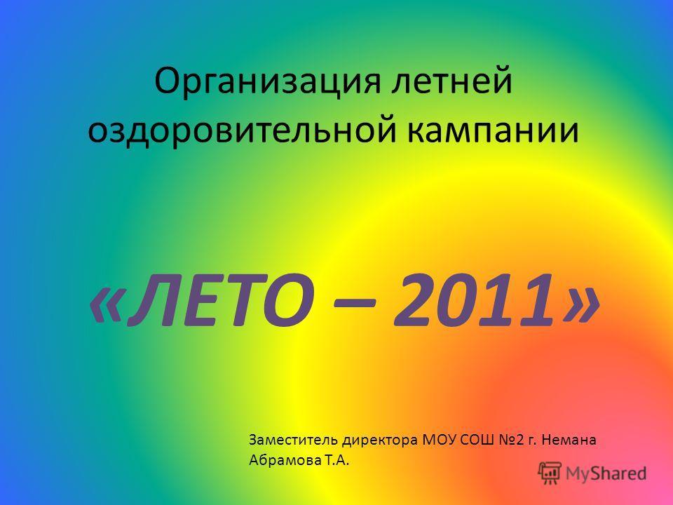 Организация летней оздоровительной кампании «ЛЕТО – 2011» Заместитель директора МОУ СОШ 2 г. Немана Абрамова Т.А.
