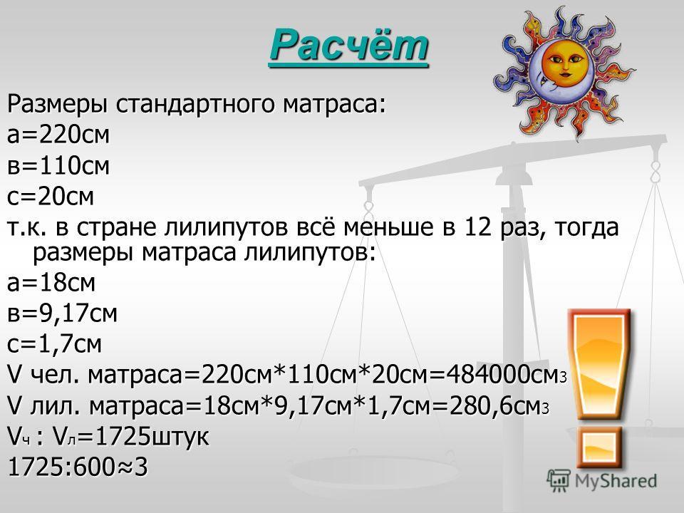 Расчёт Размеры стандартного матраса: а=220смв=110смс=20см т.к. в стране лилипутов всё меньше в 12 раз, тогда размеры матраса лилипутов: а=18смв=9,17смс=1,7см V чел. матраса=220см*110см*20см=484000см 3 V лил. матраса=18см*9,17см*1,7см=280,6см 3 V ч :