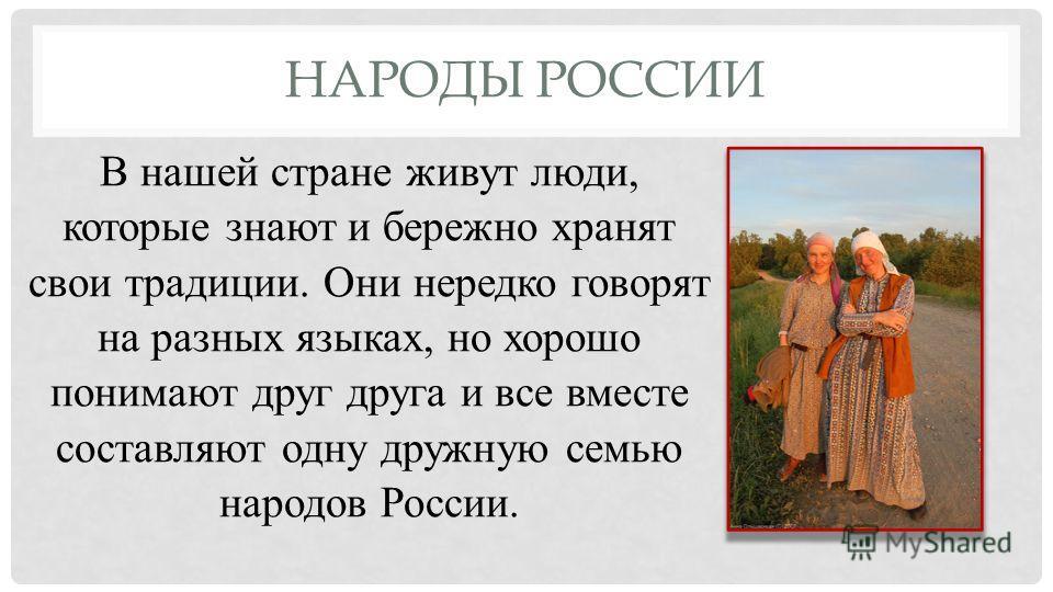 НАРОДЫ РОССИИ В нашей стране живут люди, которые знают и бережно хранят свои традиции. Они нередко говорят на разных языках, но хорошо понимают друг друга и все вместе составляют одну дружную семью народов России.