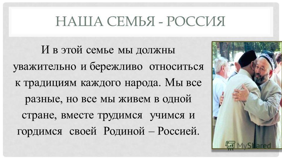 НАША СЕМЬЯ - РОССИЯ И в этой семье мы должны уважительно и бережливо относиться к традициям каждого народа. Мы все разные, но все мы живем в одной стране, вместе трудимся учимся и гордимся своей Родиной – Россией.