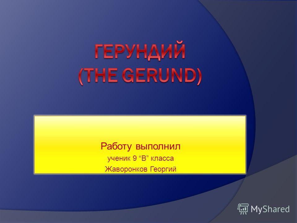 Работу выполнил ученик 9 В класса Жаворонков Георгий