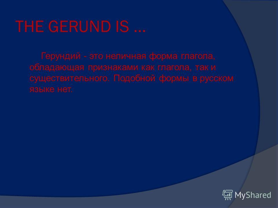 THE GERUND IS … Герундий - это неличная форма глагола, обладающая признаками как глагола, так и существительного. Подобной формы в русском языке нет.