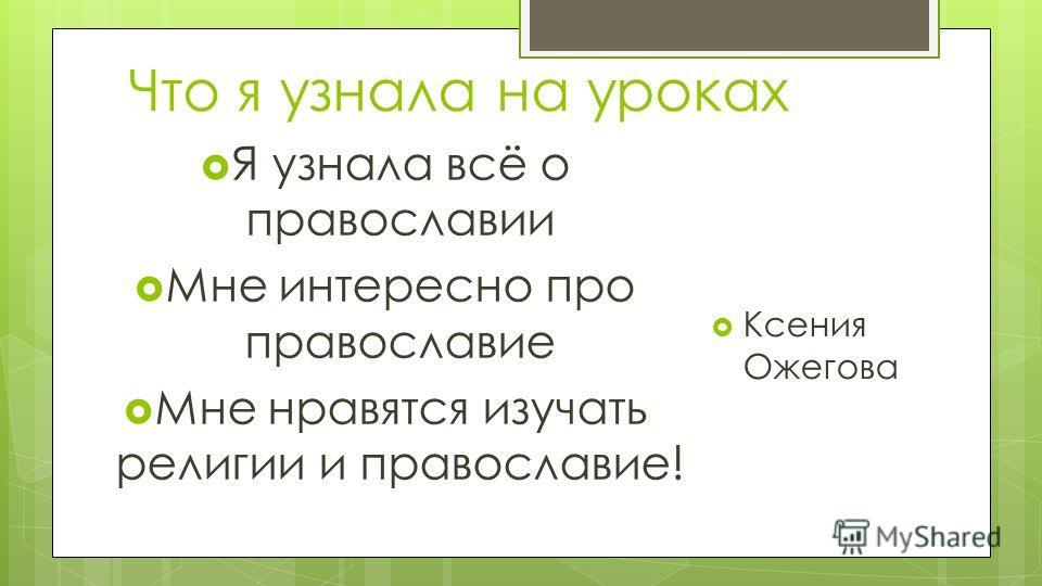 Что я узнала на уроках Я узнала всё о православии Мне интересно про православие Мне нравятся изучать религии и православие! Ксения Ожегова