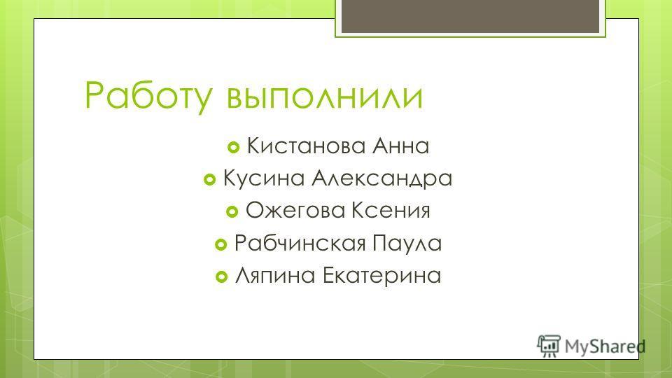 Работу выполнили Кистанова Анна Кусина Александра Ожегова Ксения Рабчинская Паула Ляпина Екатерина