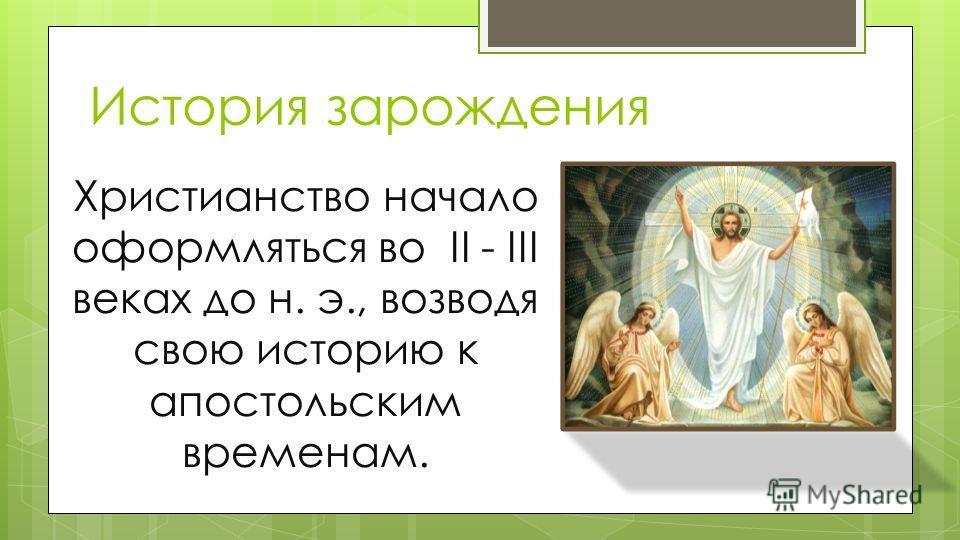 История зарождения Христианство начало оформляться во II - III веках до н. э., возводя свою историю к апостольским временам.