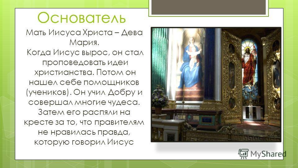 Основатель Мать Иисуса Христа – Дева Мария. Когда Иисус вырос, он стал проповедовать идеи христианства. Потом он нашел себе помощников (учеников). Он учил Добру и совершал многие чудеса. Затем его распяли на кресте за то, что правителям не нравилась