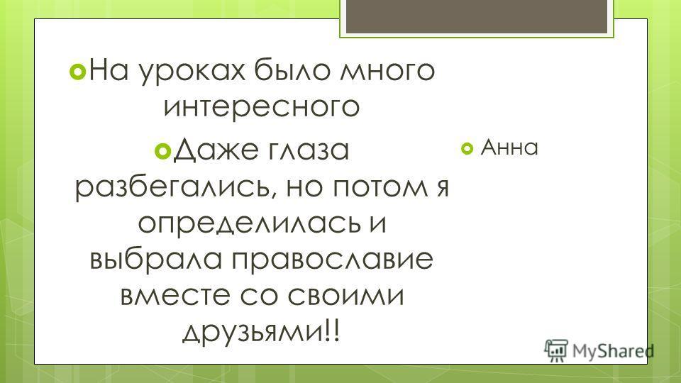 На уроках было много интересного Даже глаза разбегались, но потом я определилась и выбрала православие вместе со своими друзьями!! Анна