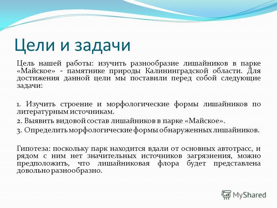 Цели и задачи Цель нашей работы: изучить разнообразие лишайников в парке «Майское» - памятнике природы Калининградской области. Для достижения данной цели мы поставили перед собой следующие задачи: 1. Изучить строение и морфологические формы лишайник