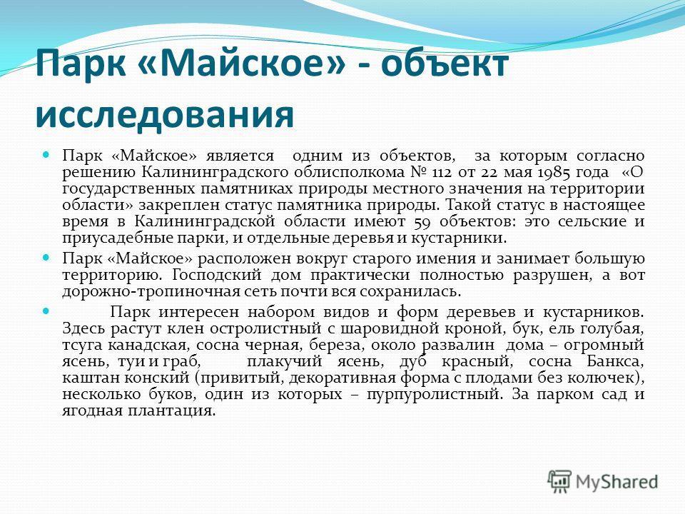 Парк «Майское» - объект исследования Парк «Майское» является одним из объектов, за которым согласно решению Калининградского облисполкома 112 от 22 мая 1985 года «О государственных памятниках природы местного значения на территории области» закреплен