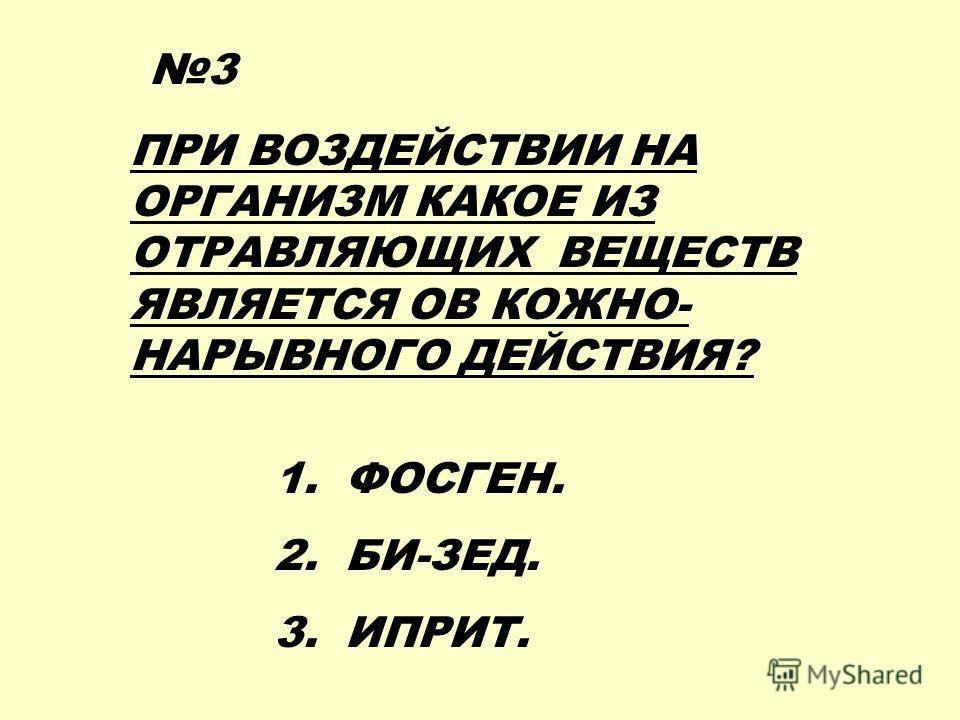 ПРИ ВОЗДЕЙСТВИИ НА ОРГАНИЗМ КАКОЕ ИЗ ОТРАВЛЯЮЩИХ ВЕЩЕСТВ ЯВЛЯЕТСЯ ОВ КОЖНО- НАРЫВНОГО ДЕЙСТВИЯ? 1. ФОСГЕН. 2. БИ-ЗЕД. 3. ИПРИТ. 3