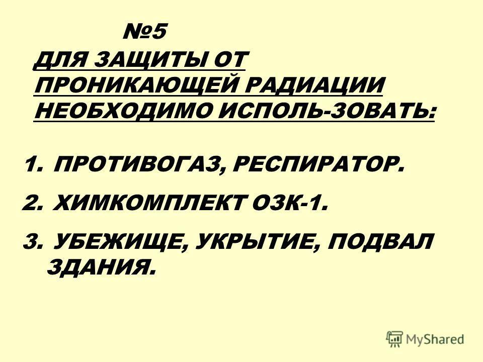 ДЛЯ ЗАЩИТЫ ОТ ПРОНИКАЮЩЕЙ РАДИАЦИИ НЕОБХОДИМО ИСПОЛЬ-ЗОВАТЬ: 1. ПРОТИВОГАЗ, РЕСПИРАТОР. 2. ХИМКОМПЛЕКТ ОЗК-1. 3. УБЕЖИЩЕ, УКРЫТИЕ, ПОДВАЛ ЗДАНИЯ. 5