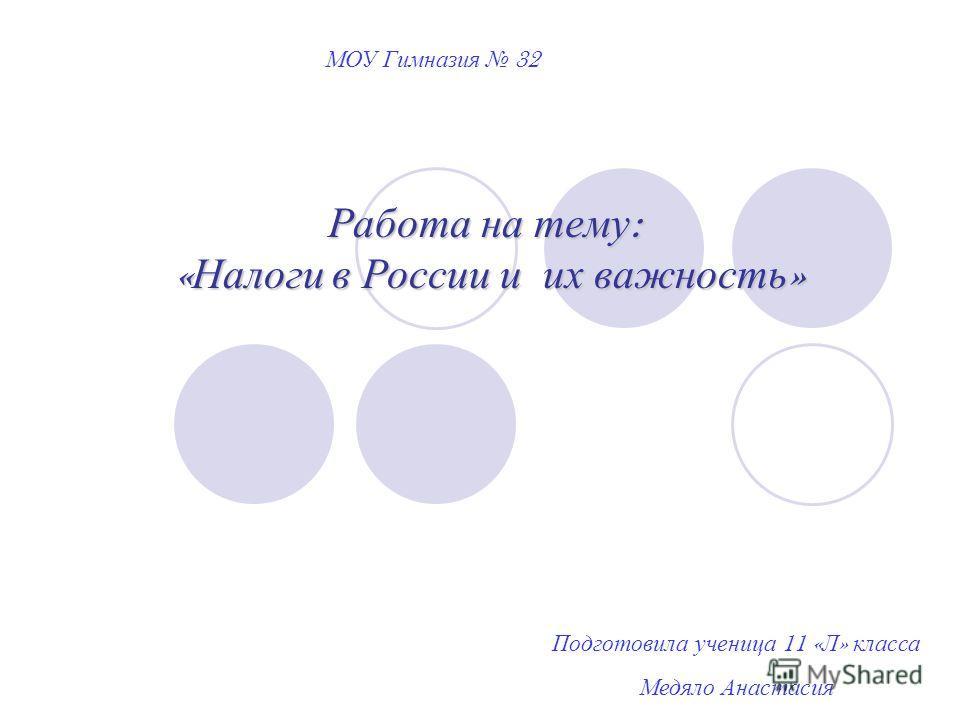 Работа на тему : « Налоги в России и их важность » МОУ Гимназия 32 Подготовила ученица 11 « Л » класса Медяло Анастасия