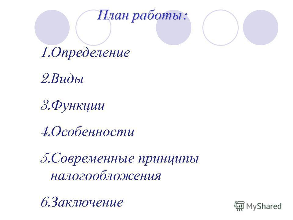 План работы : 1. Определение 2. Виды 3. Функции 4. Особенности 5. Современные принципы налогообложения 6. Заключение