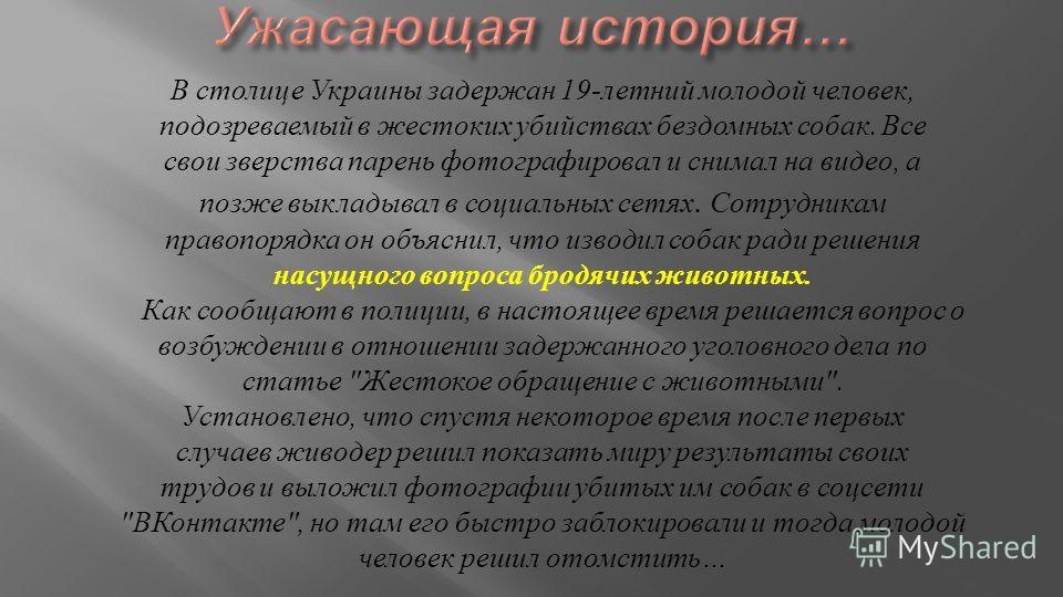 В столице Украины задержан 19- летний молодой человек, подозреваемый в жестоких убийствах бездомных собак. Все свои зверства парень фотографировал и снимал на видео, а позже выкладывал в социальных сетях. Сотрудникам правопорядка он объяснил, что изв