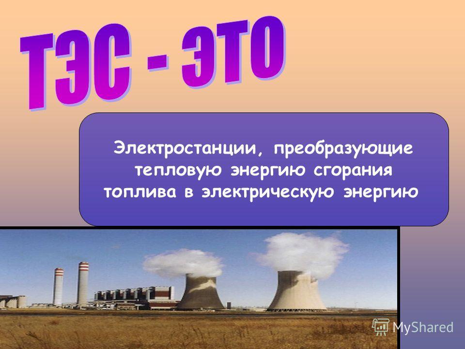 Электростанции, преобразующие тепловую энергию сгорания топлива в электрическую энергию