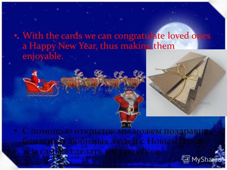With the cards we can congratulate loved ones a Happy New Year, thus making them enjoyable. С помощью открыток мы можем поздравить близких и любимых людей с Новым Годом, тем самым сделать им приятное.