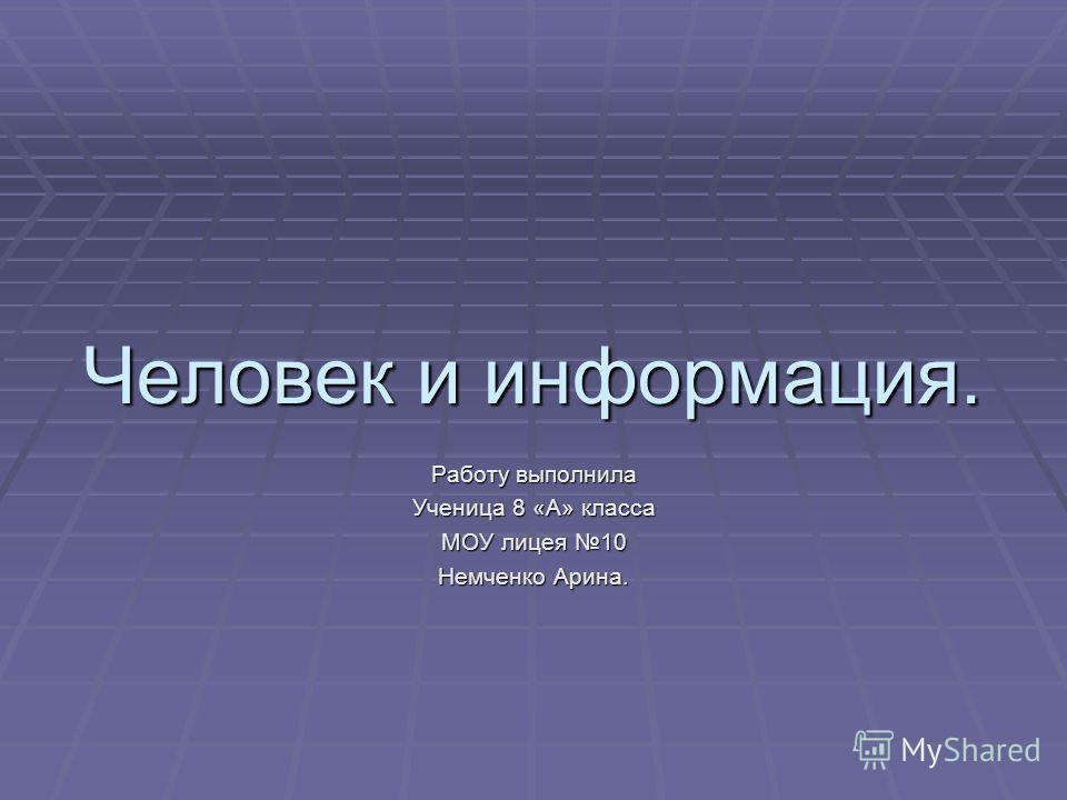 Человек и информация. Работу выполнила Ученица 8 «А» класса МОУ лицея 10 Немченко Арина.