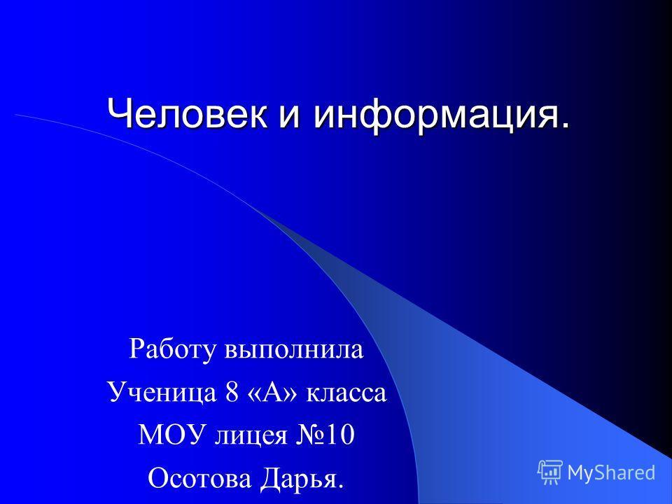 Человек и информация. Работу выполнила Ученица 8 «А» класса МОУ лицея 10 Осотова Дарья.