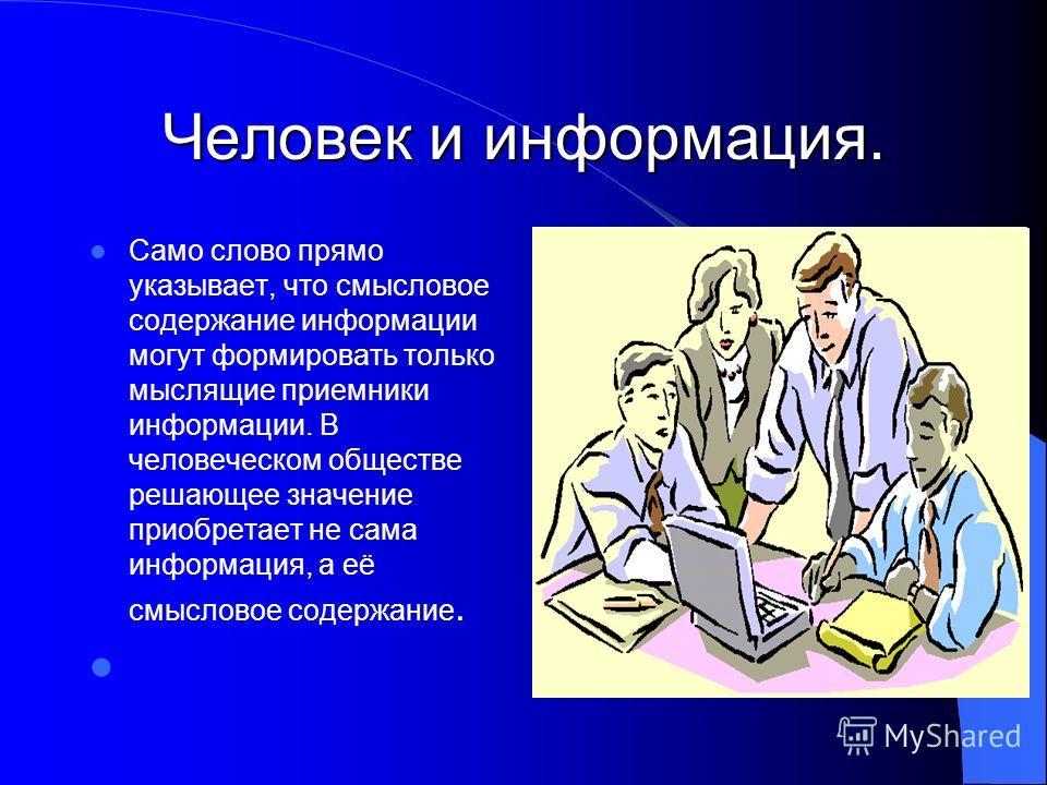 Человек и информация. Само слово прямо указывает, что смысловое содержание информации могут формировать только мыслящие приемники информации. В человеческом обществе решающее значение приобретает не сама информация, а её смысловое содержание.