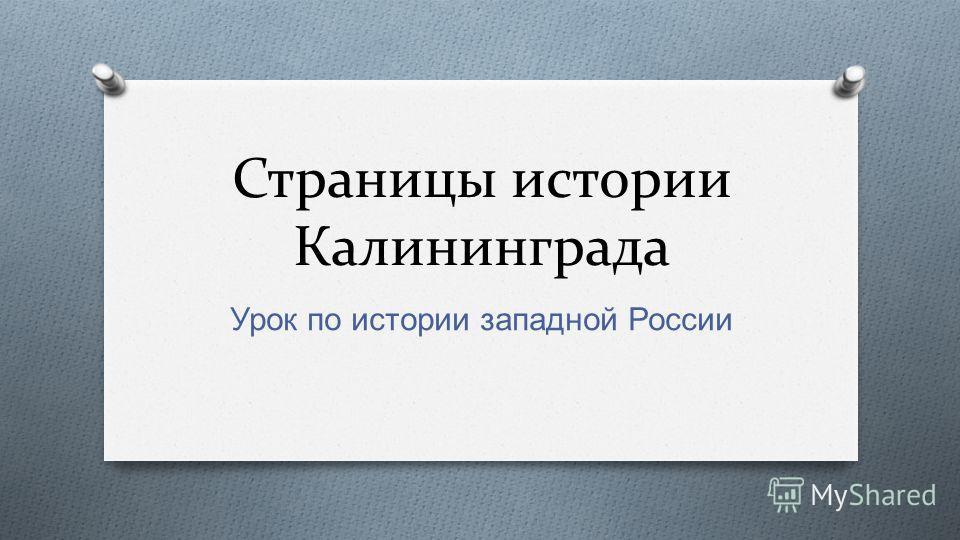 Страницы истории Калининграда Урок по истории западной России