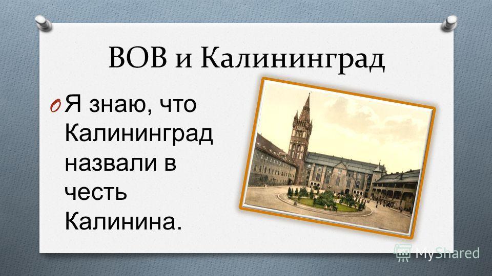 ВОВ и Калининград O Я знаю, что Калининград назвали в честь Калинина.