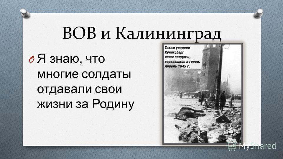 ВОВ и Калининград O Я знаю, что многие солдаты отдавали свои жизни за Родину