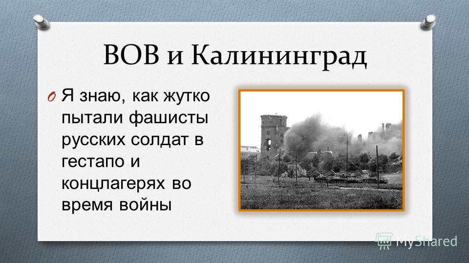 ВОВ и Калининград O Я знаю, как жутко пытали фашисты русских солдат в гестапо и концлагерях во время войны