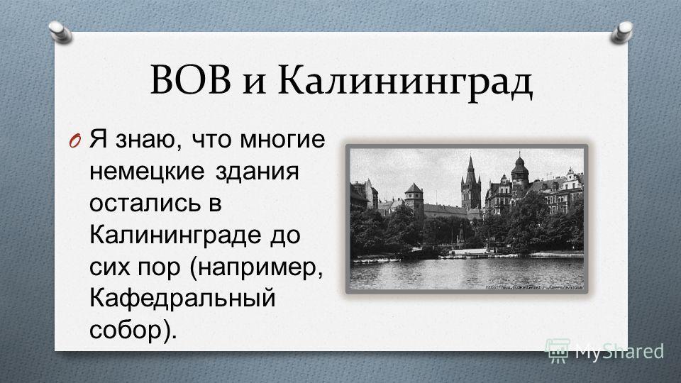 ВОВ и Калининград O Я знаю, что многие немецкие здания остались в Калининграде до сих пор ( например, Кафедральный собор ).