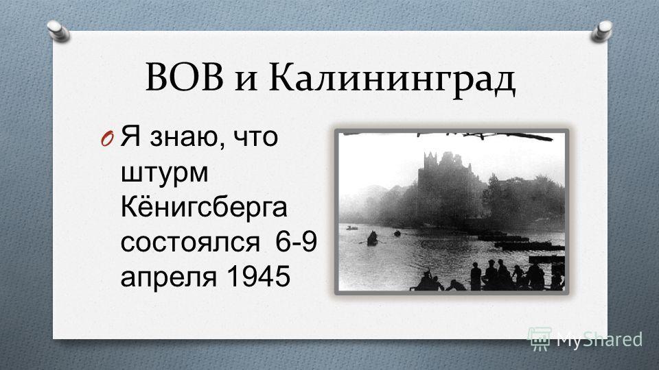 ВОВ и Калининград O Я знаю, что штурм Кёнигсберга состоялся 6-9 апреля 1945