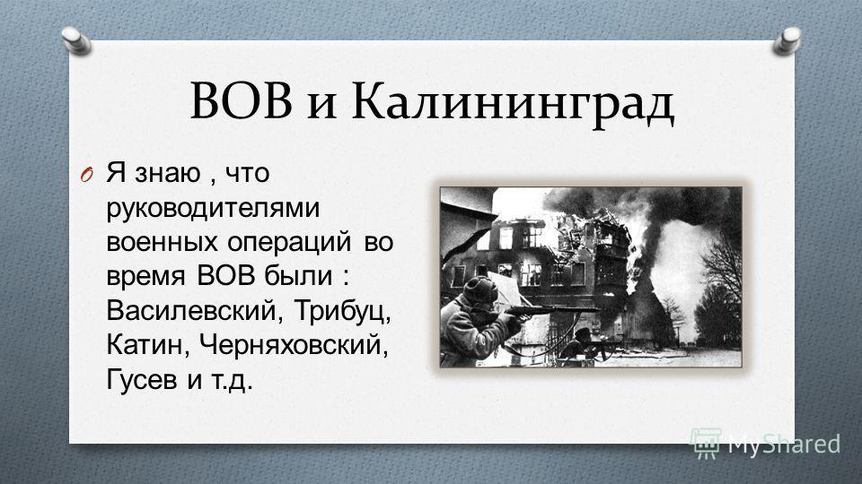 ВОВ и Калининград O Я знаю, что руководителями военных операций во время ВОВ были : Василевский, Трибуц, Катин, Черняховский, Гусев и т. д.
