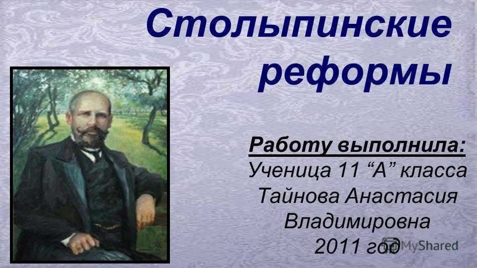 Столыпинские реформы Работу выполнила: Ученица 11 A класса Тайнова Анастасия Владимировна 2011 год