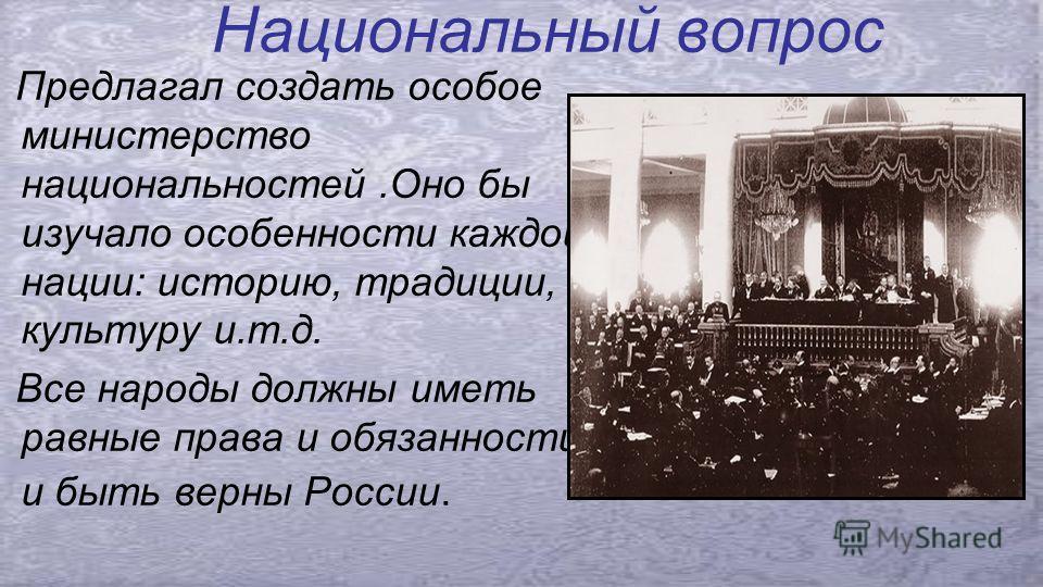 Национальный вопрос Предлагал создать особое министерство национальностей.Оно бы изучало особенности каждой нации: историю, традиции, культуру и.т.д. Все народы должны иметь равные права и обязанности и быть верны России.