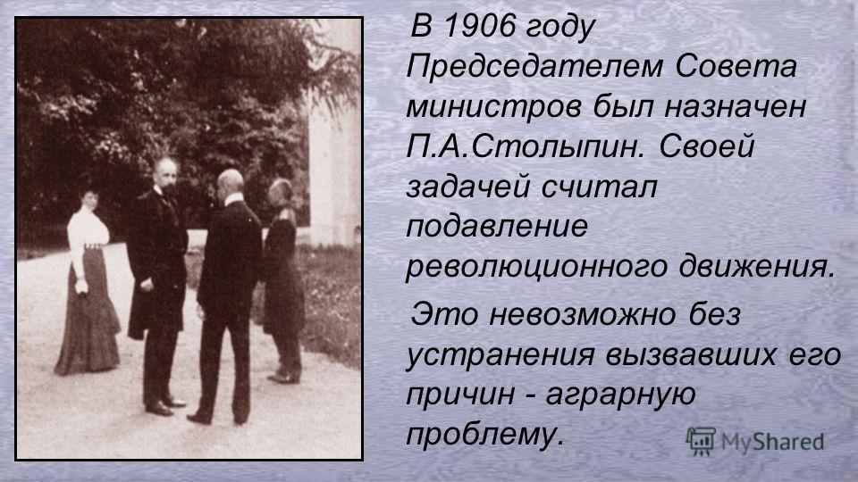 В 1906 году Председателем Совета министров был назначен П.А.Столыпин. Своей задачей считал подавление революционного движения. Это невозможно без устранения вызвавших его причин - аграрную проблему.