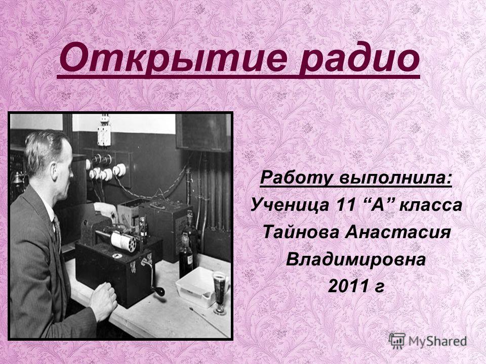 Открытие радио Работу выполнила: Ученица 11 А класса Тайнова Анастасия Владимировна 2011 г