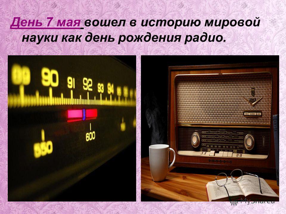День 7 мая вошел в историю мировой науки как день рождения радио.